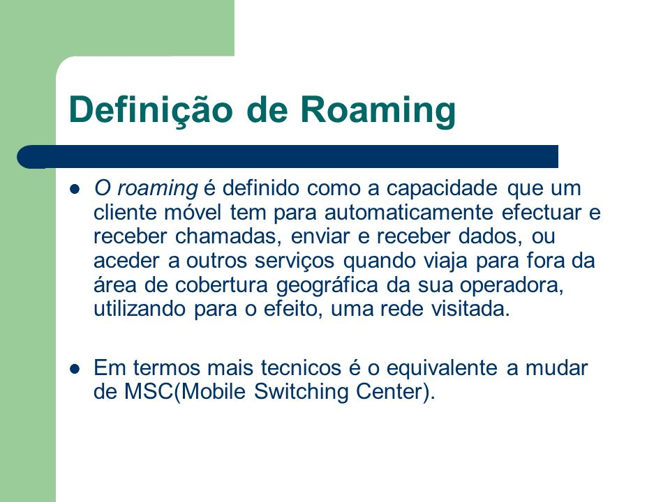 Definição de Roaming O roaming é definido como a capacidade que um cliente móvel tem para automaticamente efectuar e receber chamadas, enviar e recebe