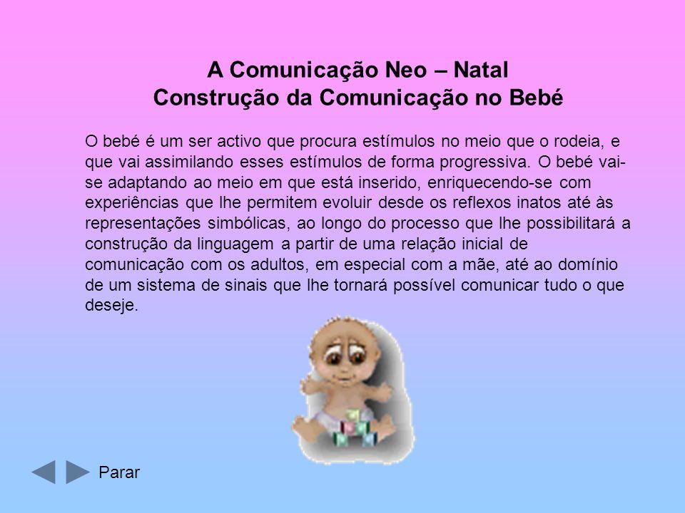 A Comunicação Neo – Natal Construção da Comunicação no Bebé O bebé é um ser activo que procura estímulos no meio que o rodeia, e que vai assimilando esses estímulos de forma progressiva.