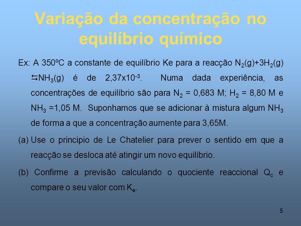 5 Variação da concentração no equilíbrio químico Ex: A 350ºC a constante de equilíbrio Ke para a reacção N 2 (g)+3H 2 (g) NH 3 (g) é de 2,37x10 -3.