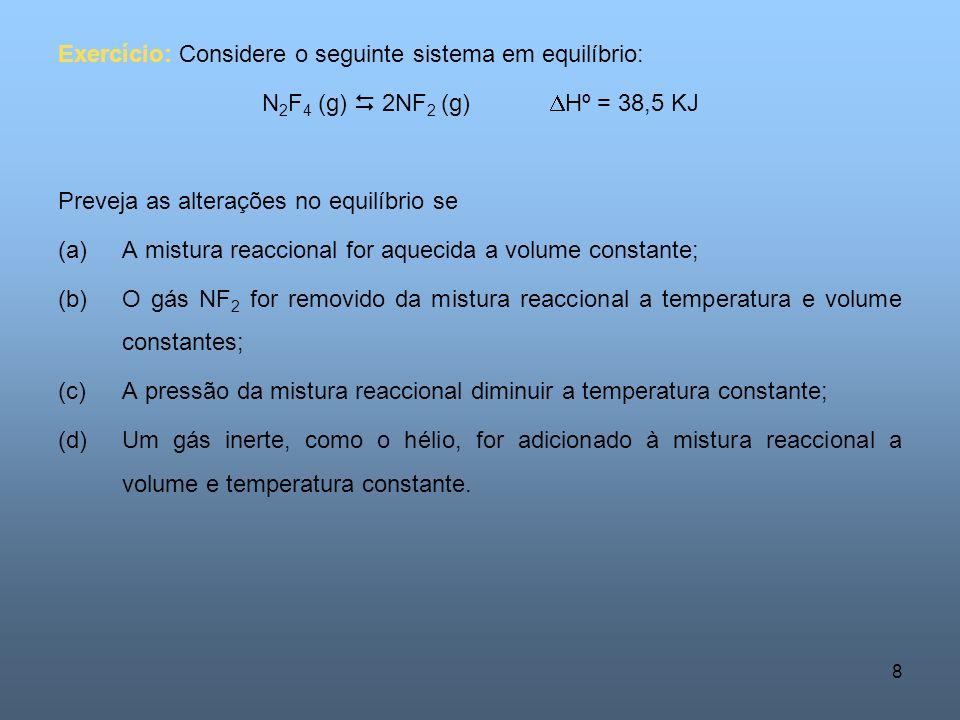 8 Exercício: Considere o seguinte sistema em equilíbrio: N 2 F 4 (g) 2NF 2 (g) Hº = 38,5 KJ Preveja as alterações no equilíbrio se (a)A mistura reaccional for aquecida a volume constante; (b)O gás NF 2 for removido da mistura reaccional a temperatura e volume constantes; (c)A pressão da mistura reaccional diminuir a temperatura constante; (d)Um gás inerte, como o hélio, for adicionado à mistura reaccional a volume e temperatura constante.
