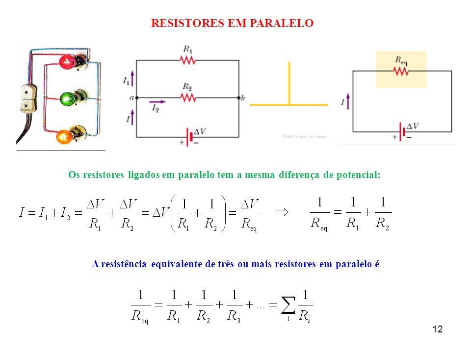 12 RESISTORES EM PARALELO Os resistores ligados em paralelo tem a mesma diferença de potencial: A resistência equivalente de três ou mais resistores e