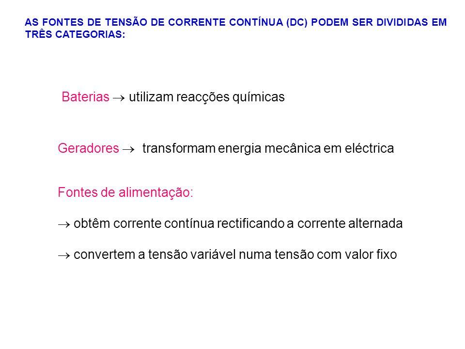 AS FONTES DE TENSÃO DE CORRENTE CONTÍNUA (DC) PODEM SER DIVIDIDAS EM TRÊS CATEGORIAS: Baterias utilizam reacções químicas Geradores transformam energi