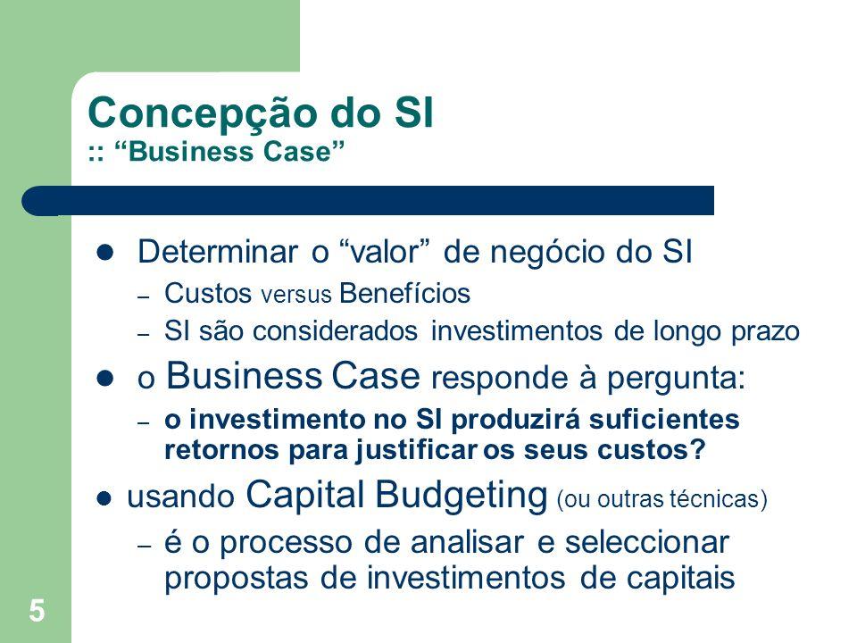 5 Concepção do SI :: Business Case Determinar o valor de negócio do SI – Custos versus Benefícios – SI são considerados investimentos de longo prazo o