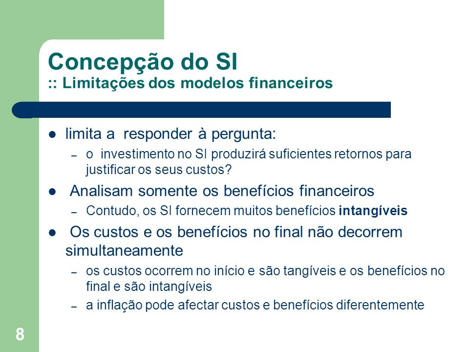8 Concepção do SI :: Limitações dos modelos financeiros limita a responder à pergunta: – o investimento no SI produzirá suficientes retornos para justificar os seus custos.