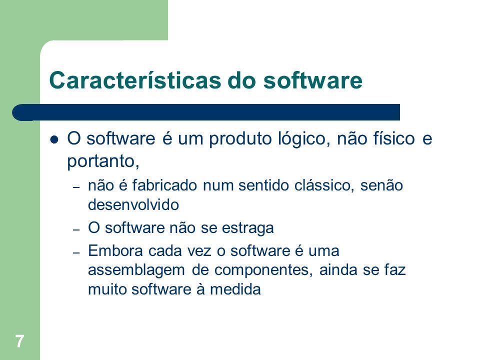 7 Características do software O software é um produto lógico, não físico e portanto, – não é fabricado num sentido clássico, senão desenvolvido – O so