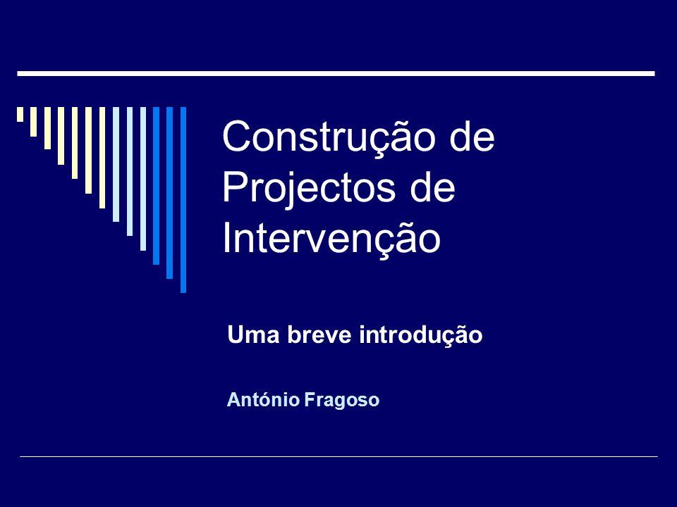 Construção de Projectos de Intervenção Uma breve introdução António Fragoso