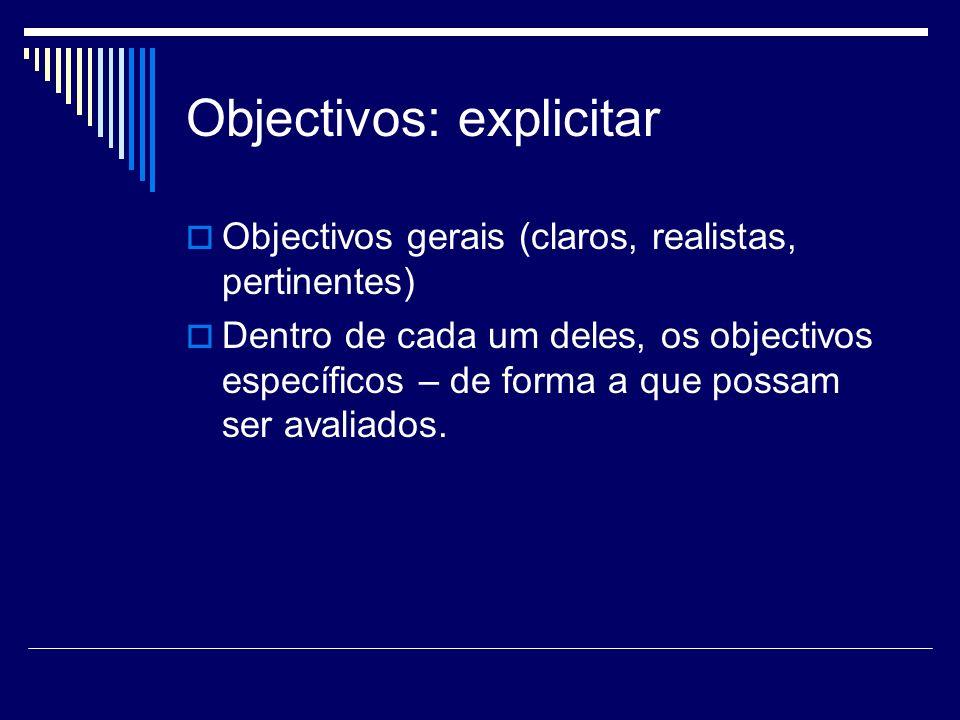 Objectivos: explicitar Objectivos gerais (claros, realistas, pertinentes) Dentro de cada um deles, os objectivos específicos – de forma a que possam s