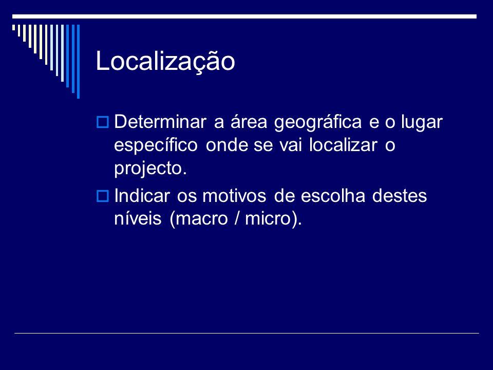 Localização Determinar a área geográfica e o lugar específico onde se vai localizar o projecto. Indicar os motivos de escolha destes níveis (macro / m