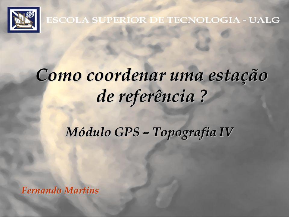 Módulo GPS – Topografia IV Fernando Martins Como coordenar uma estação de referência ?
