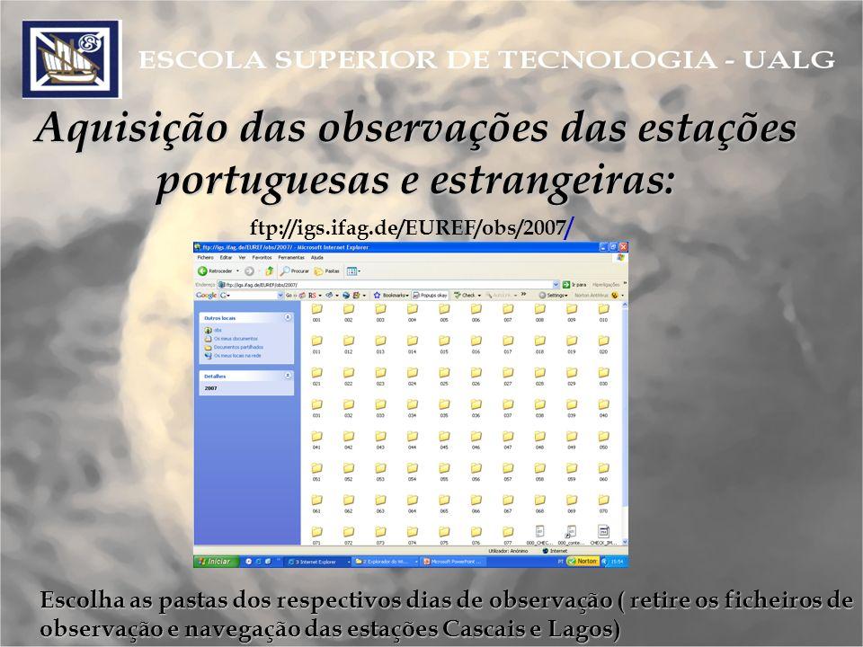 Aquisição das observações das estações portuguesas e estrangeiras: ftp://igs.ifag.de/EUREF/obs/2007 / Escolha as pastas dos respectivos dias de observação ( retire os ficheiros de observação e navegação das estações Cascais e Lagos)