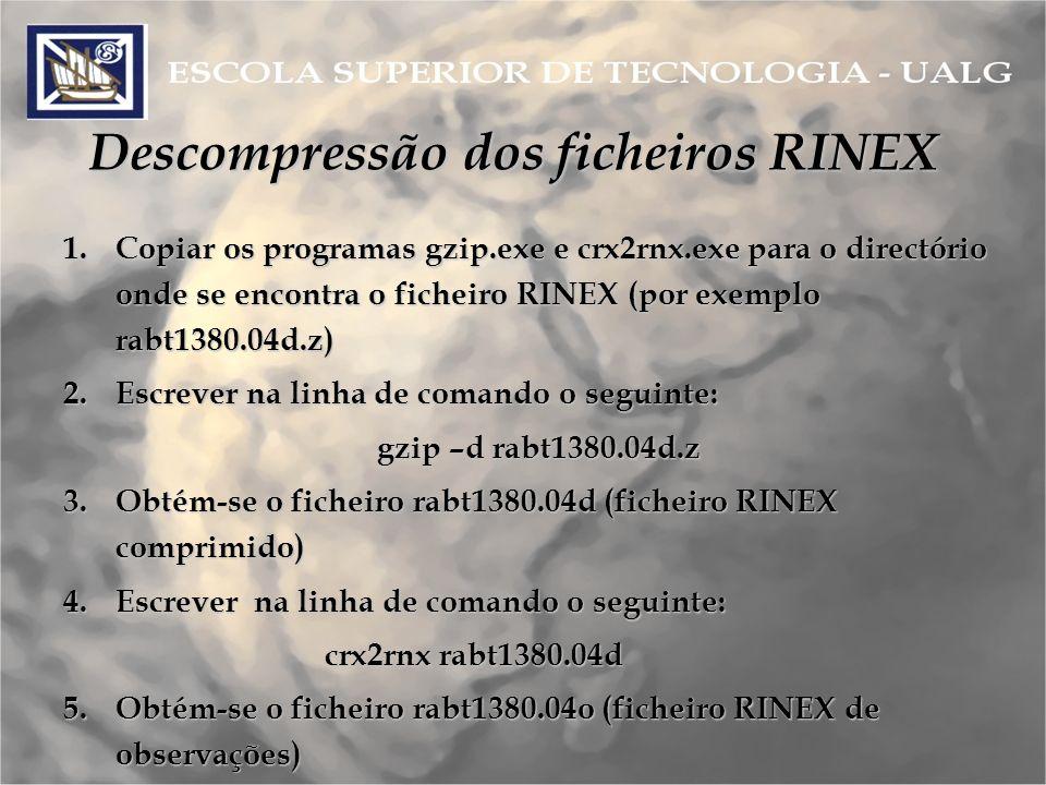 Descompressão dos ficheiros RINEX 1.Copiar os programas gzip.exe e crx2rnx.exe para o directório onde se encontra o ficheiro RINEX (por exemplo rabt1380.04d.z) 2.Escrever na linha de comando o seguinte: gzip –d rabt1380.04d.z 3.Obtém-se o ficheiro rabt1380.04d (ficheiro RINEX comprimido) 4.Escrever na linha de comando o seguinte: crx2rnx rabt1380.04d 5.Obtém-se o ficheiro rabt1380.04o (ficheiro RINEX de observações)