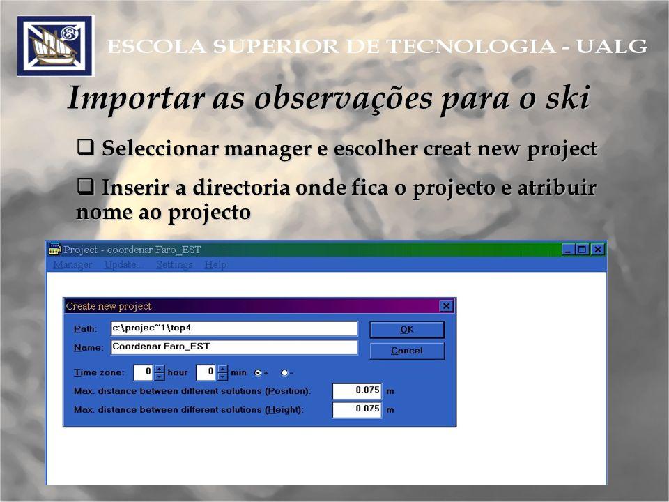Importar as observações para o ski Seleccionar manager e escolher creat new project Seleccionar manager e escolher creat new project Inserir a directoria onde fica o projecto e atribuir nome ao projecto Inserir a directoria onde fica o projecto e atribuir nome ao projecto