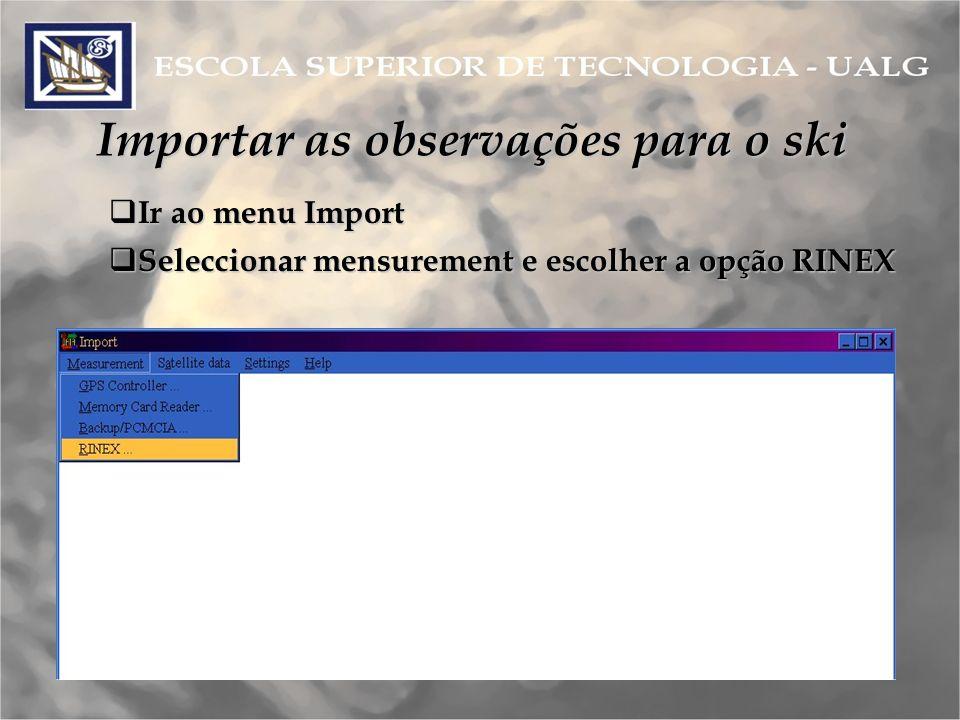 Importar as observações para o ski Ir ao menu Import Ir ao menu Import Seleccionar mensurement e escolher a opção RINEX Seleccionar mensurement e escolher a opção RINEX