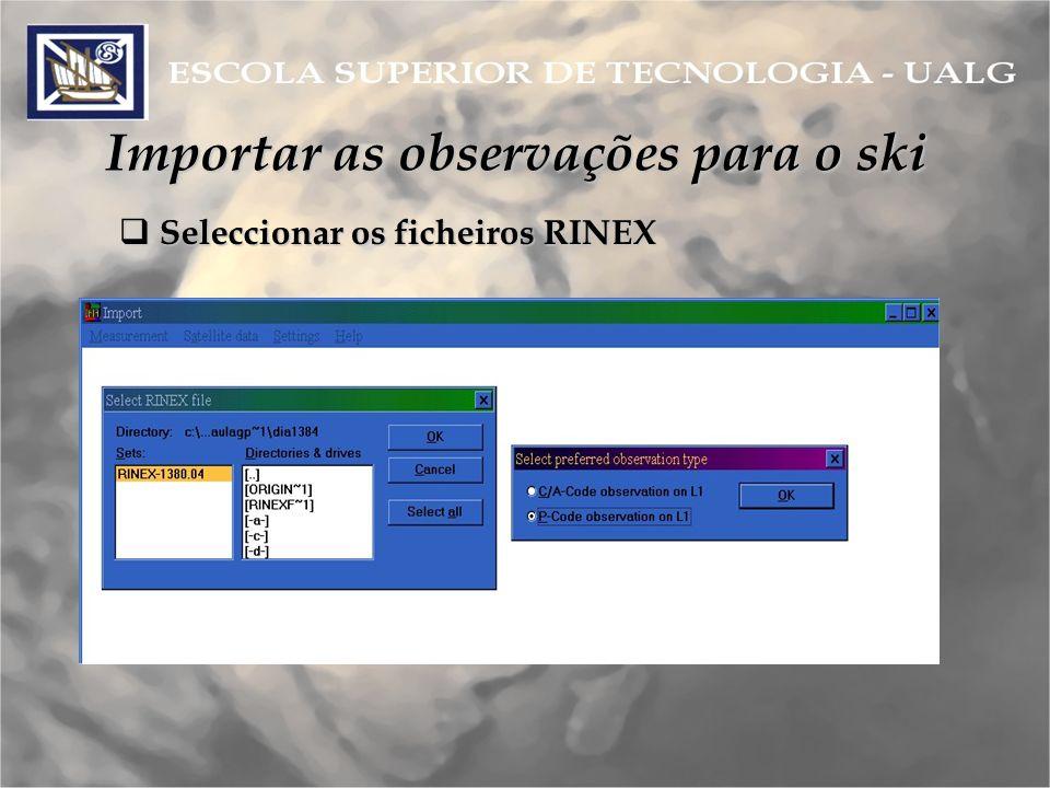 Importar as observações para o ski Seleccionar os ficheiros RINEX Seleccionar os ficheiros RINEX