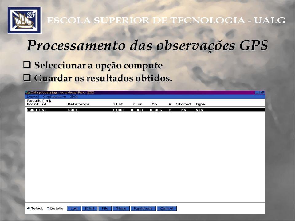 Processamento das observações GPS Seleccionar a opção compute Seleccionar a opção compute Guardar os resultados obtidos.