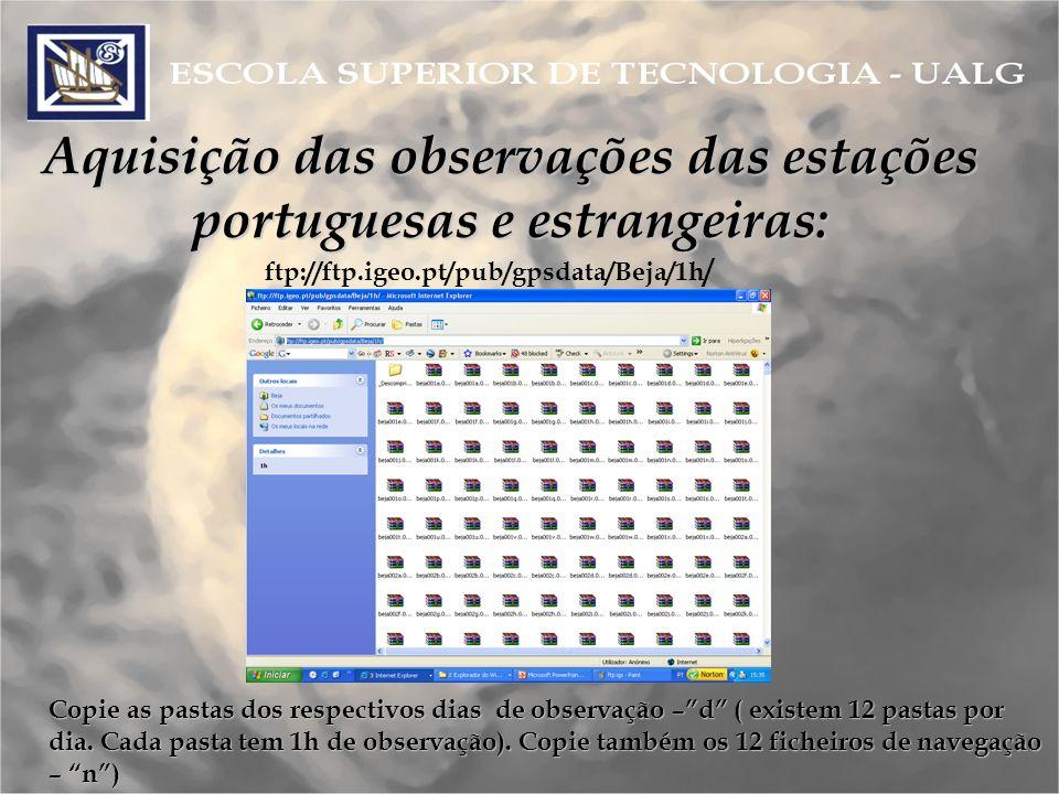 Aquisição das observações das estações portuguesas e estrangeiras: ftp://ftp.igeo.pt/pub/gpsdata/Beja/1h / Copie as pastas dos respectivos dias de observação –d ( existem 12 pastas por dia.