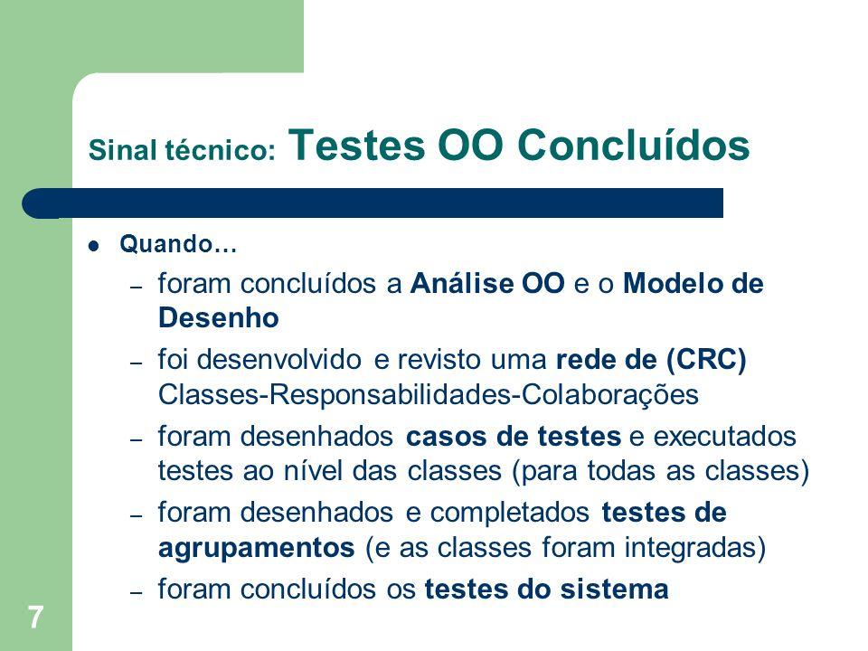 7 Sinal técnico: Testes OO Concluídos Quando… – foram concluídos a Análise OO e o Modelo de Desenho – foi desenvolvido e revisto uma rede de (CRC) Classes-Responsabilidades-Colaborações – foram desenhados casos de testes e executados testes ao nível das classes (para todas as classes) – foram desenhados e completados testes de agrupamentos (e as classes foram integradas) – foram concluídos os testes do sistema