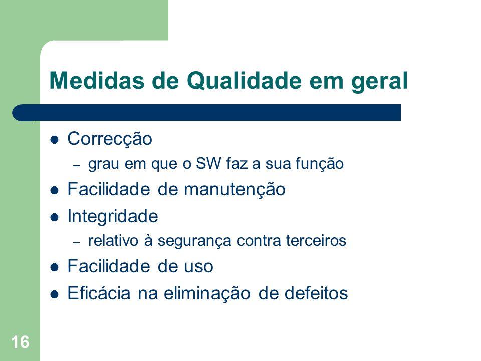 16 Medidas de Qualidade em geral Correcção – grau em que o SW faz a sua função Facilidade de manutenção Integridade – relativo à segurança contra terc