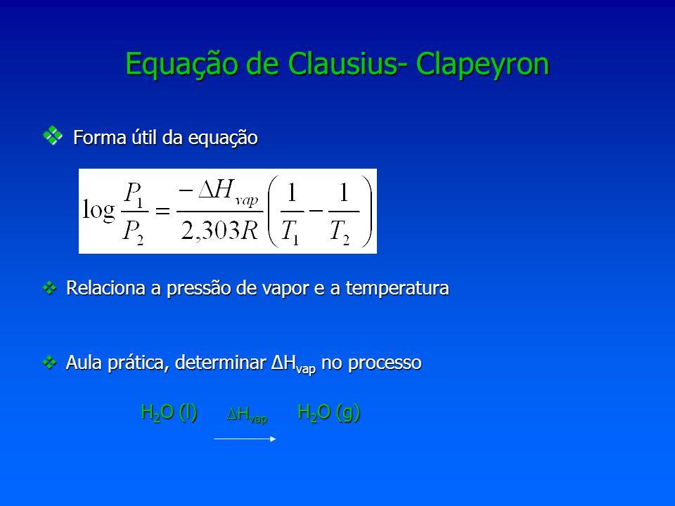 Equação de Clausius- Clapeyron permite calcular H vap (dada a pressão de vapor a duas temperaturas) Entalpia H vap (dada a pressão de vapor a duas temperaturas) Pressão de vapor P vap a uma temperatura (dada H vap e P vap a outra temperatura) Pressão de vapor P vap a uma temperatura (dada H vap e P vap a outra temperatura) Temperatura de um líquido ( dada a P vap à mesma temperatura, H vap, e a P vap a outra temperatura) Temperatura de um líquido ( dada a P vap à mesma temperatura, H vap, e a P vap a outra temperatura)