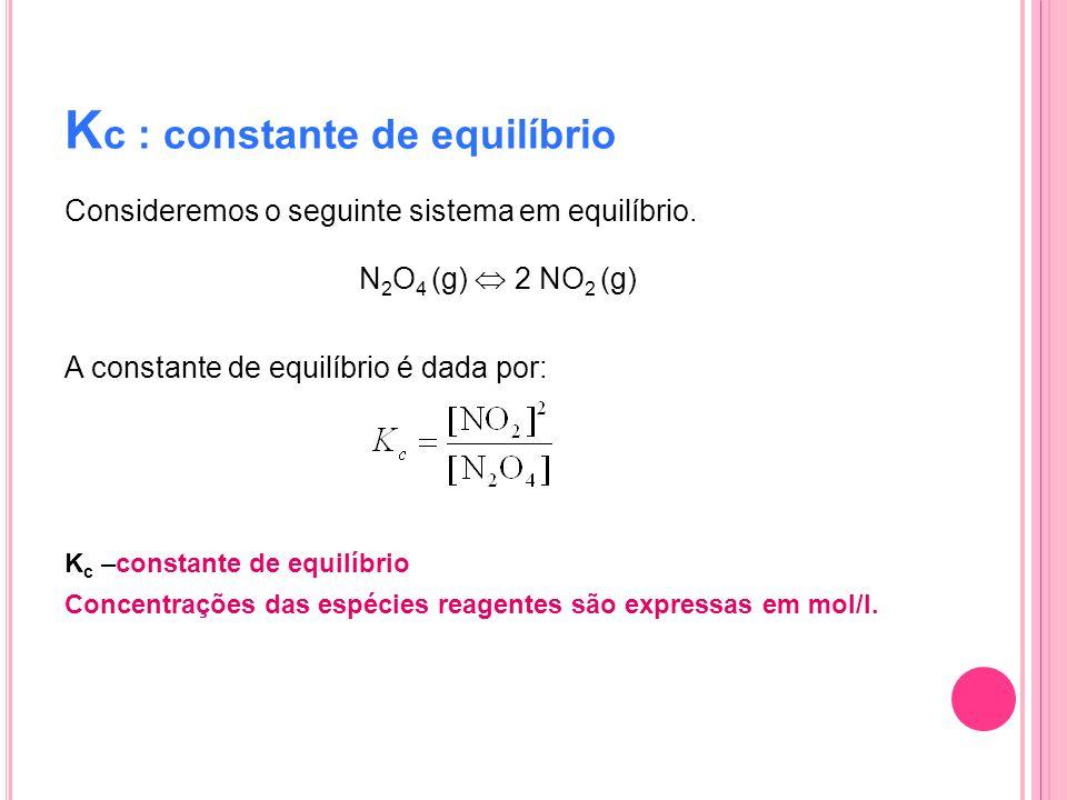K c : constante de equilíbrio Consideremos o seguinte sistema em equilíbrio. N 2 O 4 (g) 2 NO 2 (g) A constante de equilíbrio é dada por: K c –constan