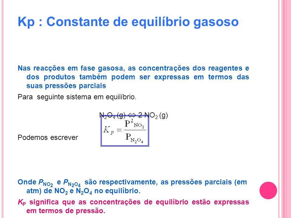 Kp : Constante de equilíbrio gasoso Nas reacções em fase gasosa, as concentrações dos reagentes e dos produtos também podem ser expressas em termos da