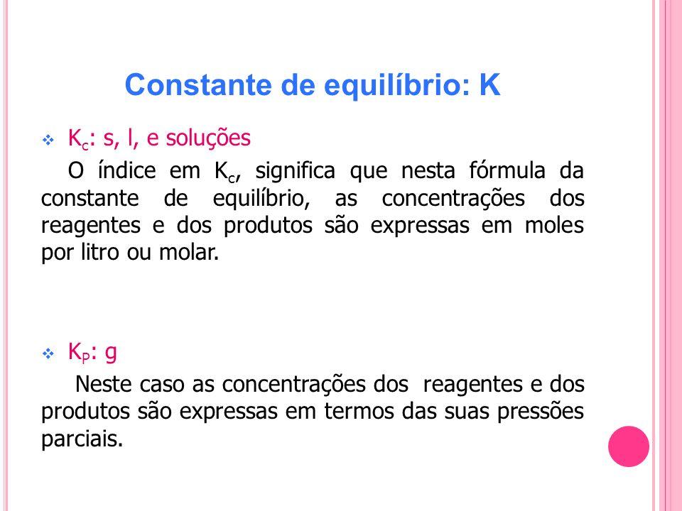 Constante de equilíbrio: K K c : s, l, e soluções O índice em K c, significa que nesta fórmula da constante de equilíbrio, as concentrações dos reagen