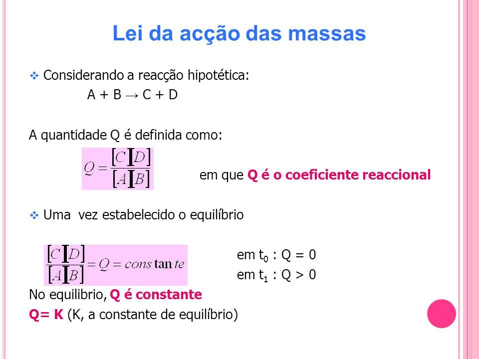 Lei da acção das massas Considerando a reacção hipotética: A + B C + D A quantidade Q é definida como: em que Q é o coeficiente reaccional Uma vez est