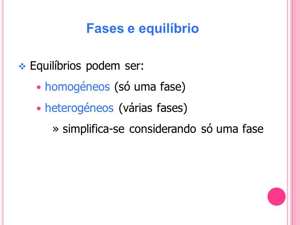 Fases e equilíbrio Equilíbrios podem ser: homogéneos (só uma fase) heterogéneos (várias fases) » simplifica-se considerando só uma fase