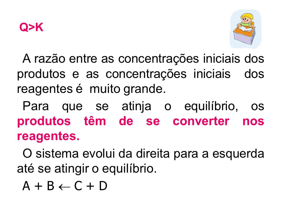 Q>K A razão entre as concentrações iniciais dos produtos e as concentrações iniciais dos reagentes é muito grande. Para que se atinja o equilíbrio, os