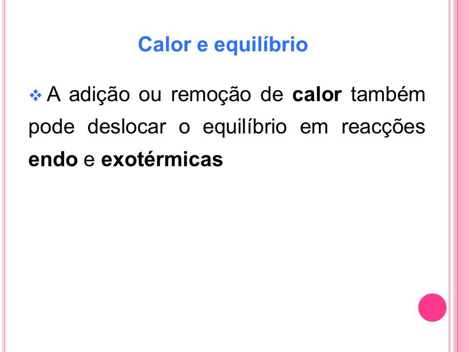 Calor e equilíbrio A adição ou remoção de calor também pode deslocar o equilíbrio em reacções endo e exotérmicas