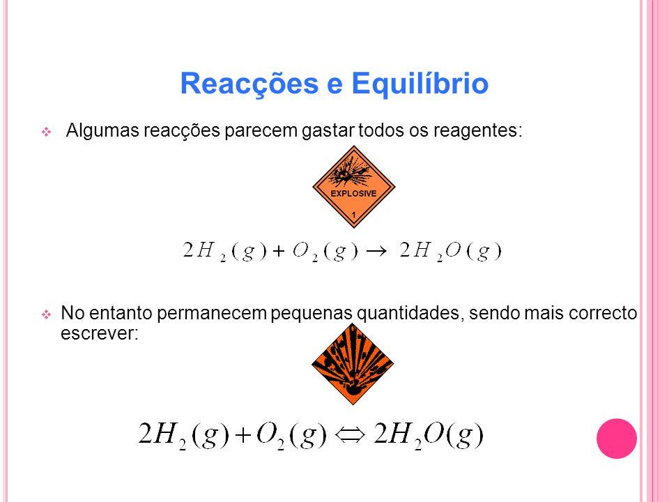 Reacções e Equilíbrio Algumas reacções parecem gastar todos os reagentes: No entanto permanecem pequenas quantidades, sendo mais correcto escrever: