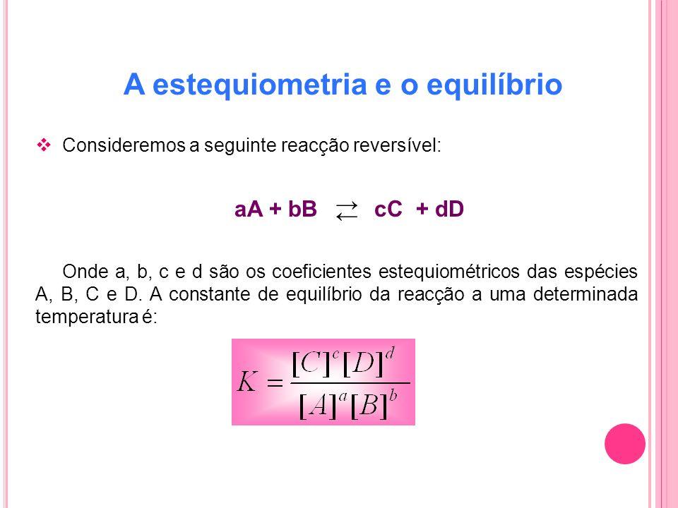A estequiometria e o equilíbrio Consideremos a seguinte reacção reversível: aA + bB cC + dD Onde a, b, c e d são os coeficientes estequiométricos das