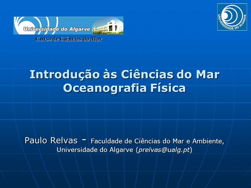 Introdução às Ciências do Mar Oceanografia Física Paulo Relvas - Faculdade de Ciências do Mar e Ambiente, Universidade do Algarve (prelvas@ualg.pt) Cu