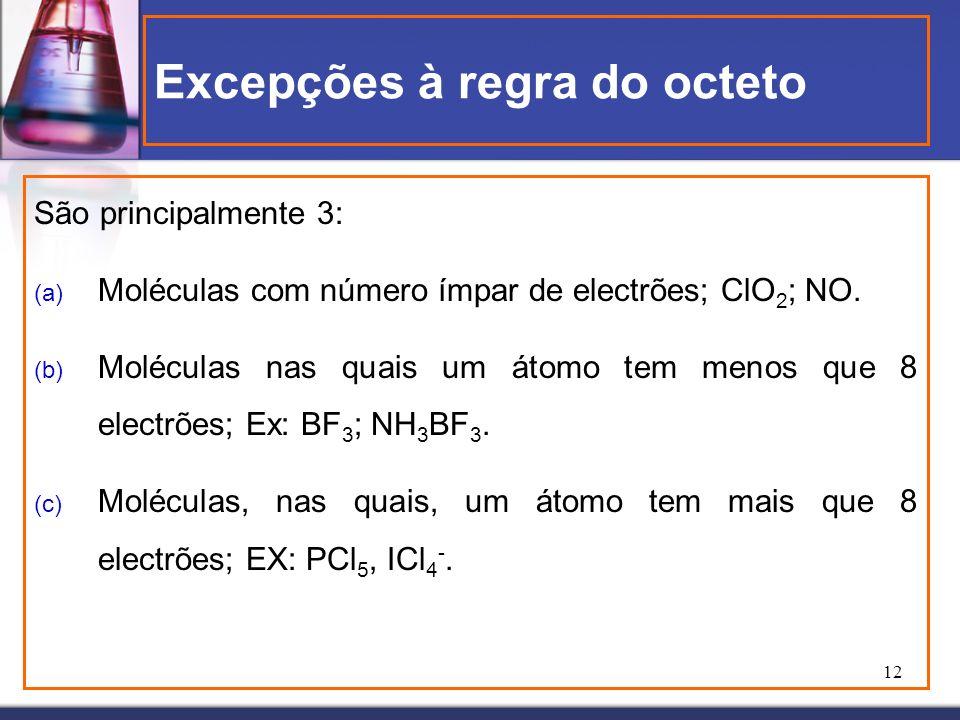 12 Excepções à regra do octeto São principalmente 3: (a) Moléculas com número ímpar de electrões; ClO 2 ; NO. (b) Moléculas nas quais um átomo tem men