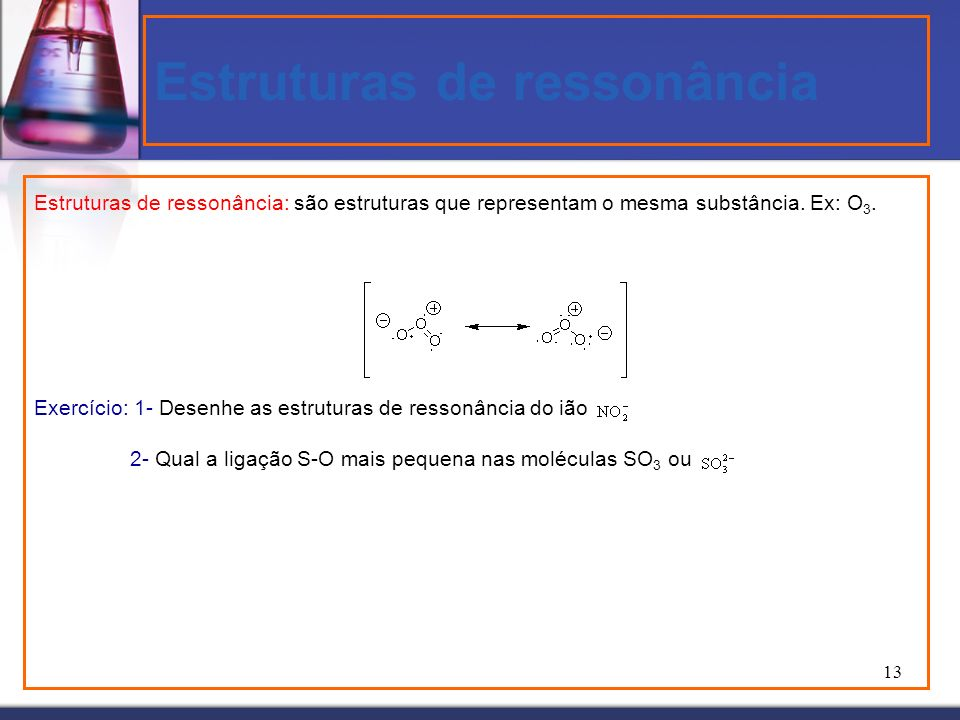 13 Estruturas de ressonância Estruturas de ressonância: são estruturas que representam o mesma substância. Ex: O 3. Exercício: 1- Desenhe as estrutura