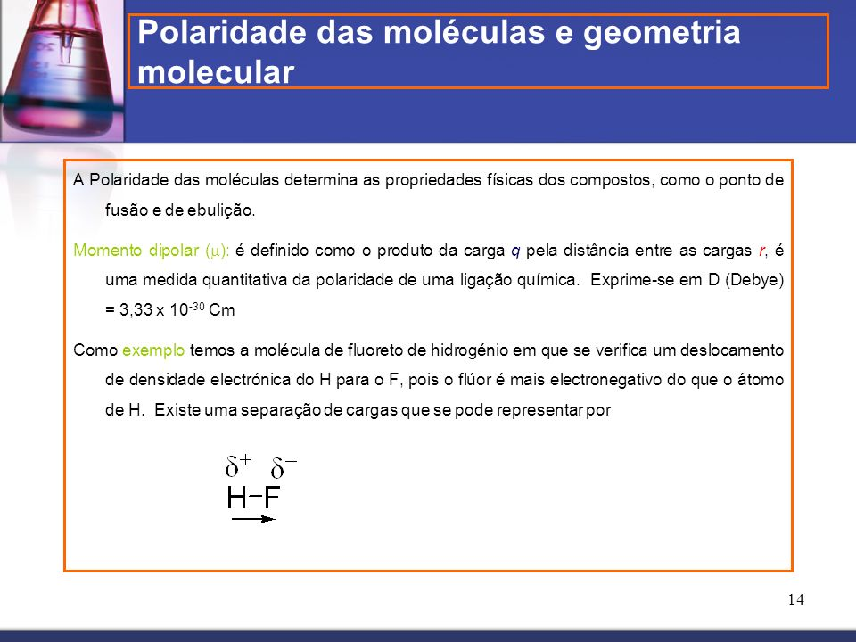 14 Polaridade das moléculas e geometria molecular A Polaridade das moléculas determina as propriedades físicas dos compostos, como o ponto de fusão e