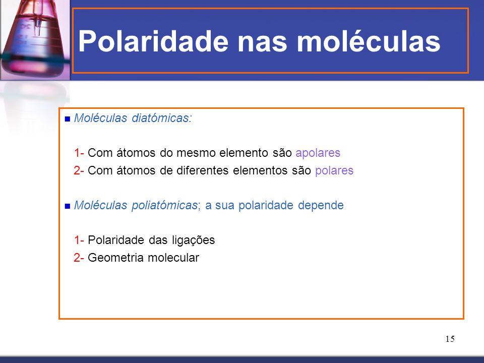 15 Polaridade nas moléculas Moléculas diatómicas: 1- Com átomos do mesmo elemento são apolares 2- Com átomos de diferentes elementos são polares Moléc