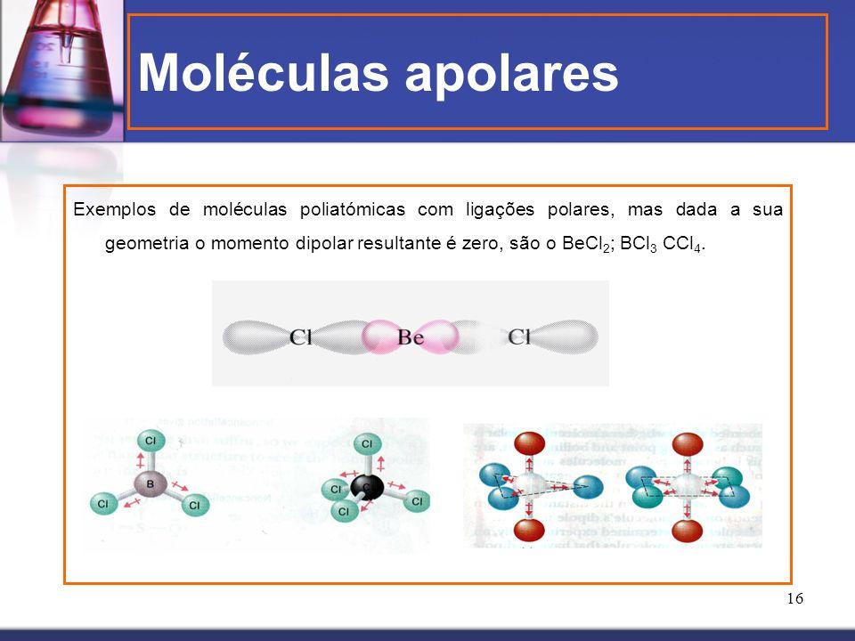 16 Moléculas apolares Exemplos de moléculas poliatómicas com ligações polares, mas dada a sua geometria o momento dipolar resultante é zero, são o BeC