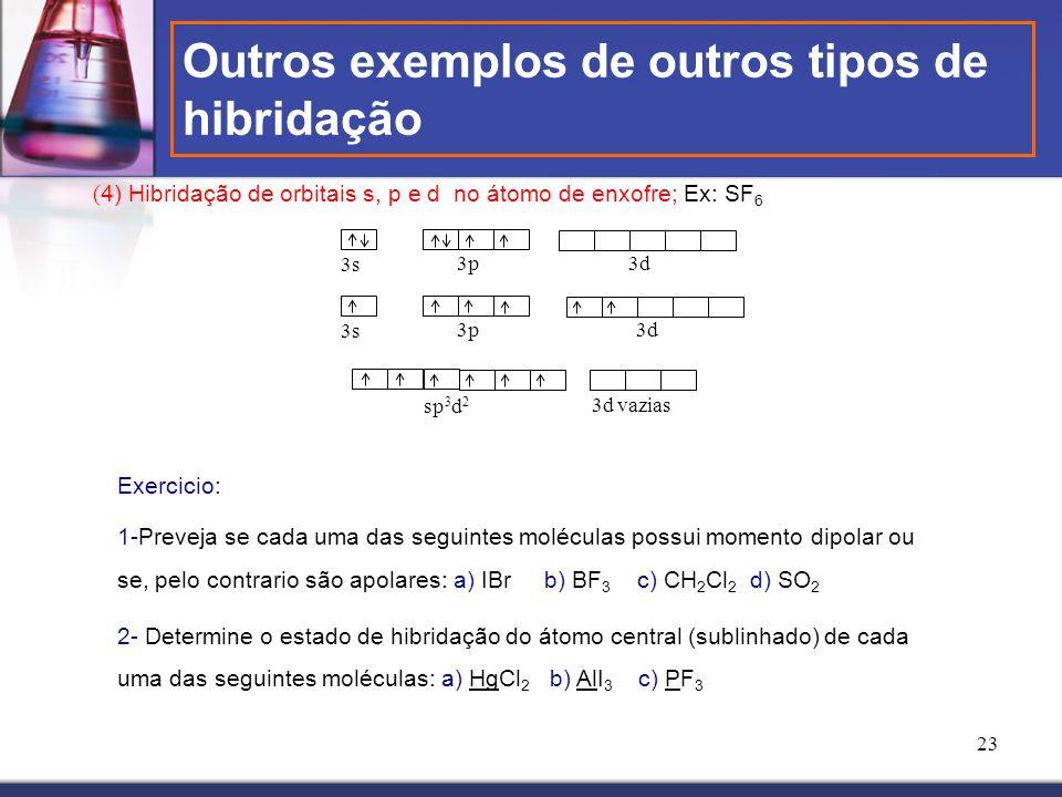 23 ( 4) Hibridação de orbitais s, p e d no átomo de enxofre; Ex: SF 6 3s 3p 3s 3p sp 3 d 2 3d 3d vazias Exercicio: 1-Preveja se cada uma das seguintes