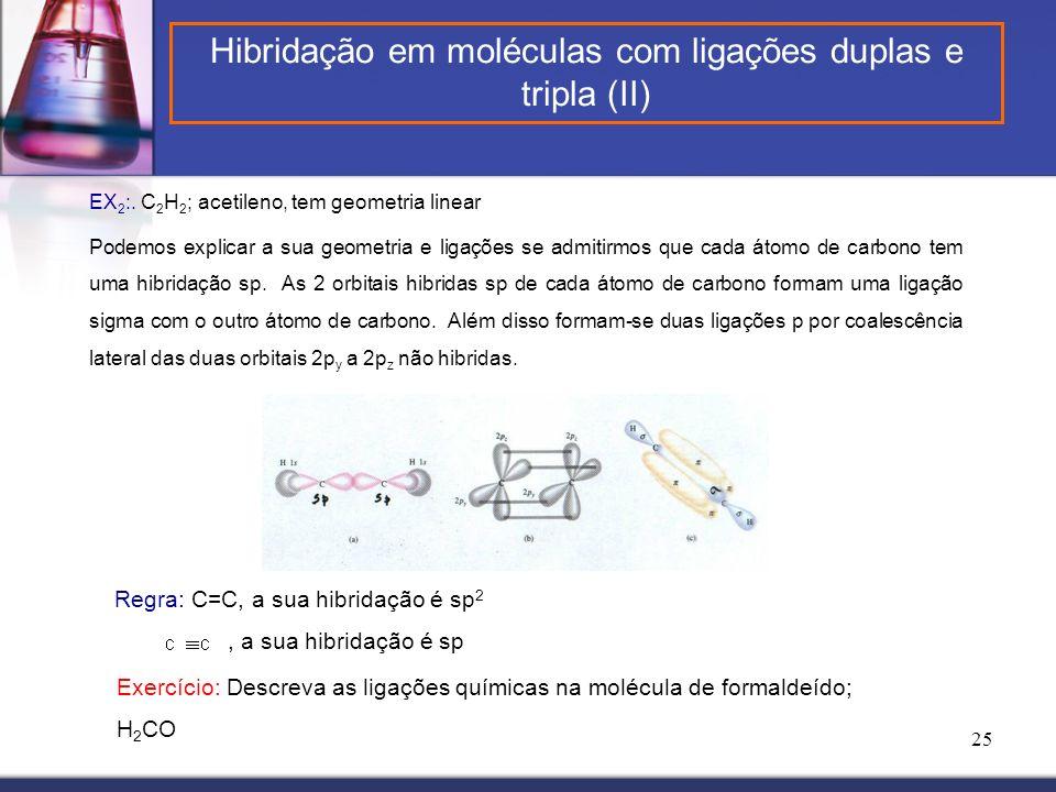 25 EX 2 :. C 2 H 2 ; acetileno, tem geometria linear Podemos explicar a sua geometria e ligações se admitirmos que cada átomo de carbono tem uma hibri