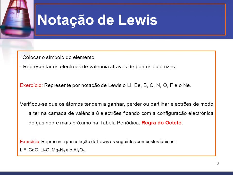 3 Notação de Lewis - Colocar o símbolo do elemento - Representar os electrões de valência através de pontos ou cruzes; Exercício: Represente por notaç
