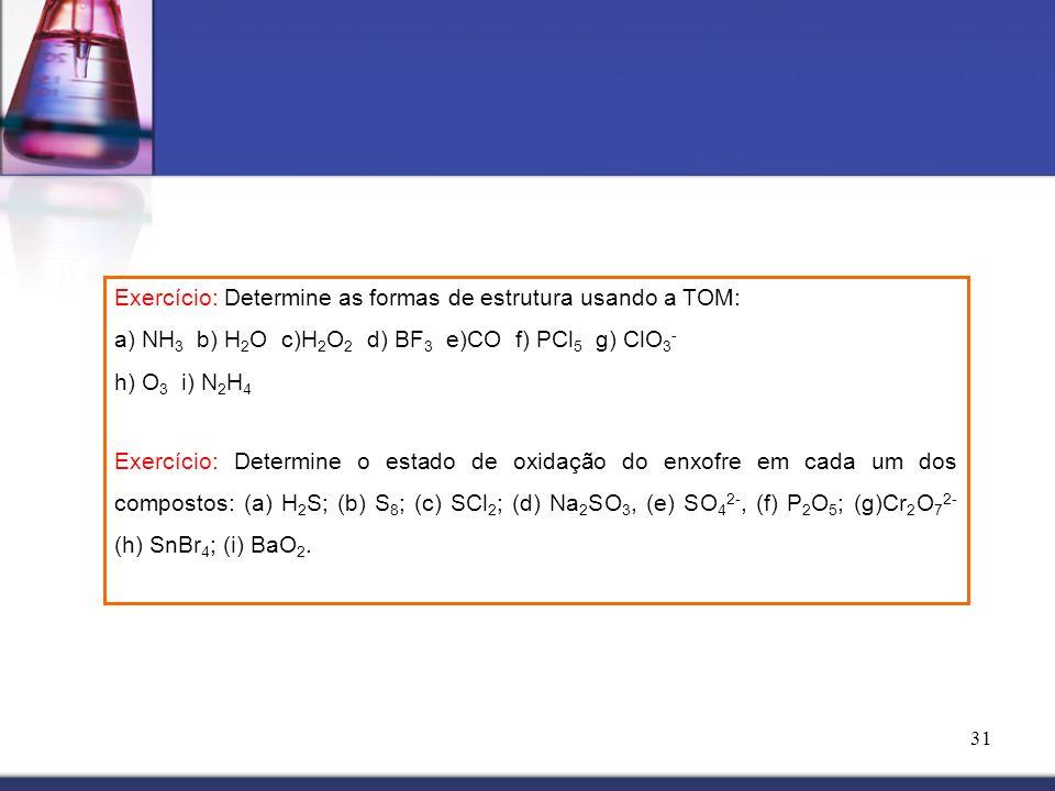 31 Exercício: Determine as formas de estrutura usando a TOM: a) NH 3 b) H 2 O c)H 2 O 2 d) BF 3 e)CO f) PCl 5 g) ClO 3 - h) O 3 i) N 2 H 4 Exercício: