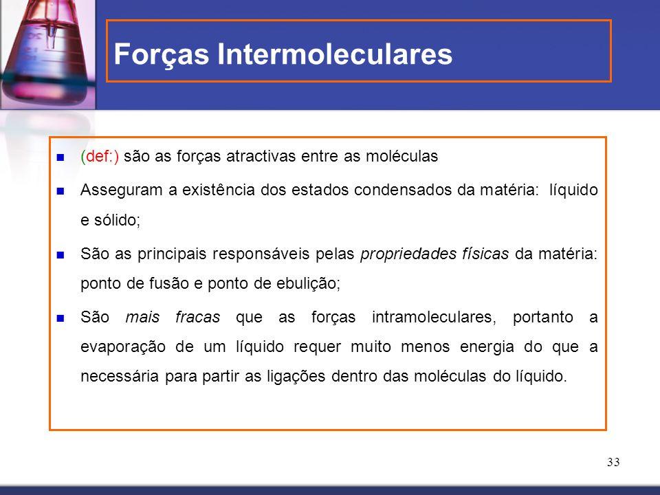 33 Forças Intermoleculares (def:) são as forças atractivas entre as moléculas Asseguram a existência dos estados condensados da matéria: líquido e sól