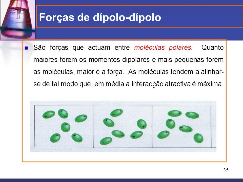 35 Forças de dípolo-dípolo São forças que actuam entre moléculas polares. Quanto maiores forem os momentos dipolares e mais pequenas forem as molécula