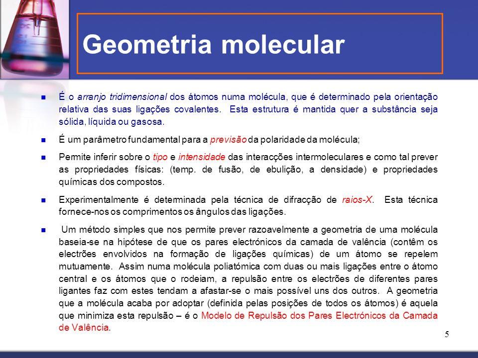 5 Geometria molecular É o arranjo tridimensional dos átomos numa molécula, que é determinado pela orientação relativa das suas ligações covalentes. Es