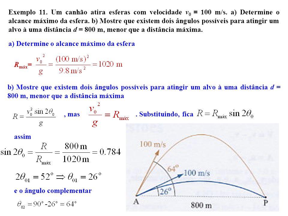 12 Exemplo 11. Um canhão atira esferas com velocidade v 0 = 100 m/s. a) Determine o alcance máximo da esfera. b) Mostre que existem dois ângulos possí