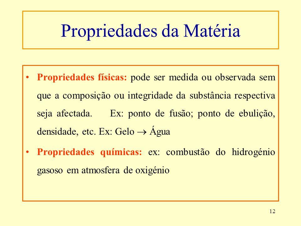 12 Propriedades da Matéria Propriedades físicas: pode ser medida ou observada sem que a composição ou integridade da substância respectiva seja afecta
