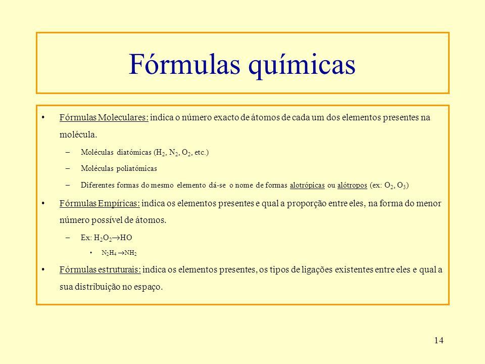 14 Fórmulas químicas Fórmulas Moleculares: indica o número exacto de átomos de cada um dos elementos presentes na molécula. –Moléculas diatómicas (H 2