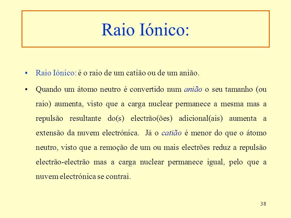 38 Raio Iónico: Raio Iónico: é o raio de um catião ou de um anião. Quando um átomo neutro é convertido num anião o seu tamanho (ou raio) aumenta, vist