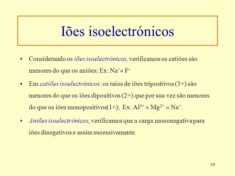 39 Iões isoelectrónicos Considerando os iões isoelectrónicos, verificamos os catiões são menores do que os aniões; Ex: Na + « F - Em catiões isoelectr